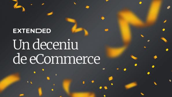 Un deceniu de eCommerce cu Extended